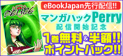eBookJapan限定! マンガハックPerry先行配信☆【無料&割引も!!】