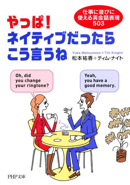 やっぱ!ネイティブだったらこう言うね 仕事に遊びに使える英会話表現503