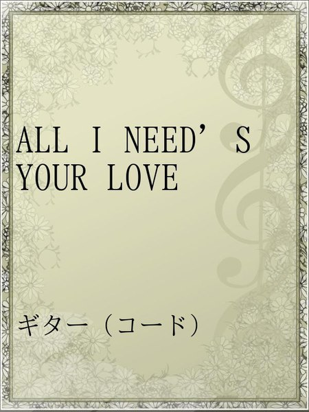 ALL I NEED'S YOUR LOVE