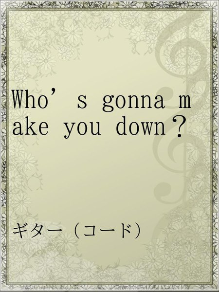 Who's gonna make you down?