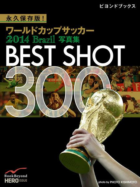 【社会・報道】永久保存版! ワールドカップサッカー 2014 Brazil 写真集 BEST SHOT 300