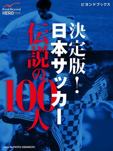 【社会・報道】決定版! 日本サッカー伝説の100人