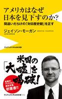 アメリカはなぜ日本を見下すのか? - 間違いだらけの「対日歴史観」を正す -